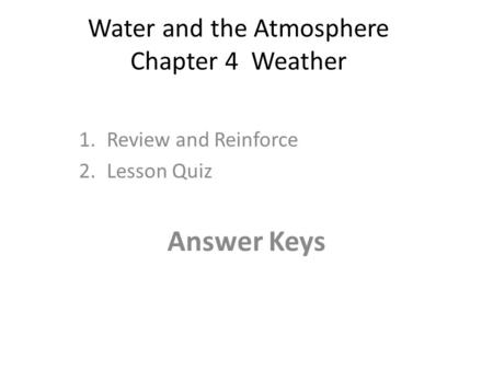 Water and the Atmosphere Chapter 4 Weather 1.Review and Reinforce 2.Lesson Quiz Answer Keys.