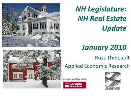 NH Legislature: NH Real Estate Update January 2010 Russ Thibeault Applied Economic Research Research Support Provided By: