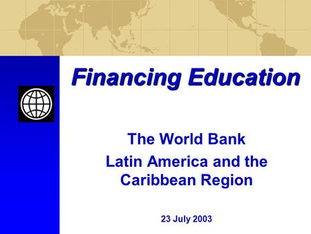 Financing Education The World Bank Latin America and the Caribbean Region 23 July 2003.