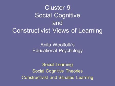 Cluster 9 Social Cognitive and Constructivist Views of Learning Anita Woolfolk's Educational Psychology Social Learning Social Cognitive Theories Constructivist.