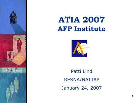 1 ATIA 2007 AFP Institute Patti Lind RESNA/NATTAP January 24, 2007.