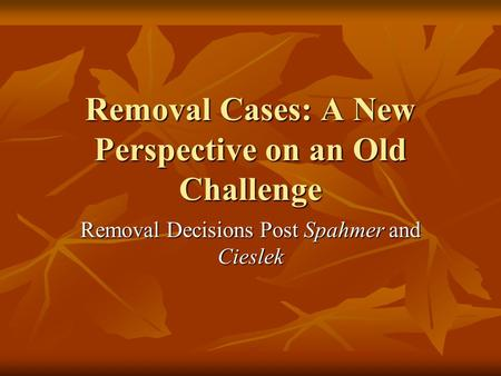 Removal Cases: A New Perspective on an Old Challenge Removal Decisions Post Spahmer and Cieslek.