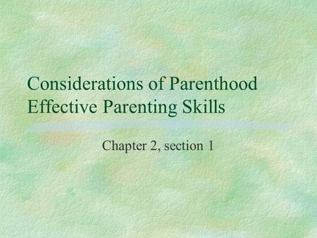 Considerations of Parenthood Effective Parenting Skills Chapter 2, section 1.
