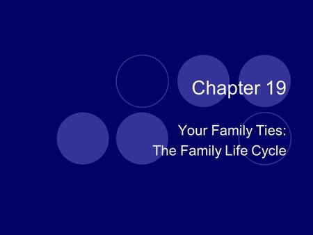 Chapter 19 Your Family Ties: The Family Life Cycle.