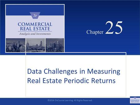 ©2014 OnCourse Learning. All Rights Reserved. CHAPTER 25 Chapter 25 Data Challenges in Measuring Real Estate Periodic Returns SLIDE 1.