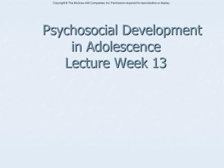 Copyright © The McGraw-Hill Companies, Inc. Permission required for reproduction or display Psychosocial Development in Adolescence Lecture Week 13 Psychosocial.