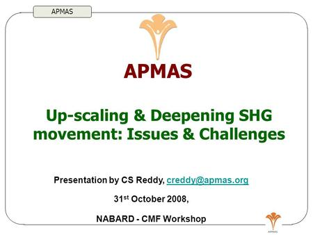 APMAS Up-scaling & Deepening SHG movement: Issues & Challenges APMAS Presentation by CS Reddy, 31 st October NABARD.