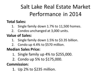 Salt Lake Real Estate Market Performance in 2014 Total Sales: 1.Single family down 1.7% to 11,500 homes. 2.Condos unchanged at 3,000 units. Value of Sales: