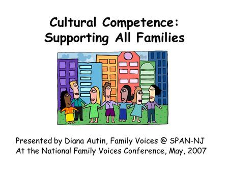 Cultural Competence: Supporting All Families Presented by Diana Autin, Family SPAN-NJ At the National Family Voices Conference, May, 2007.