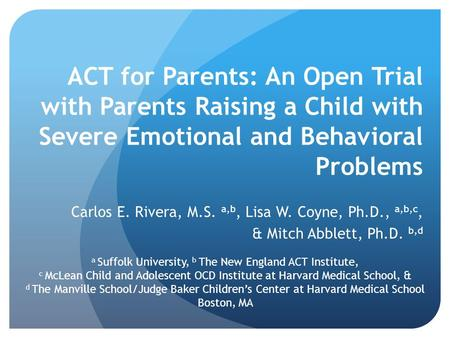 ACT for Parents: An Open Trial with Parents Raising a Child with Severe Emotional and Behavioral Problems Carlos E. Rivera, M.S. a,b, Lisa W. Coyne, Ph.D.,