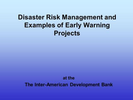 Disaster Risk Management and Examples of Early Warning Projects at the The Inter-American Development Bank.