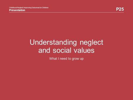Childhood Neglect: Improving Outcomes for Children Presentation P25 Childhood Neglect: Improving Outcomes for Children Presentation Understanding neglect.