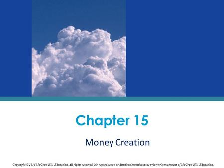 Money Creation Chapter 15 Copyright © 2015 McGraw-Hill Education. All rights reserved. No reproduction or distribution without the prior written consent.
