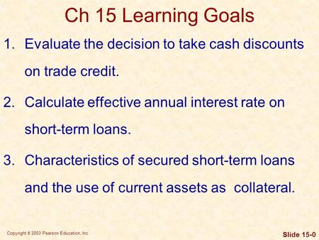 Copyright © 2003 Pearson Education, Inc. Slide 15-0 Ch 15 Learning Goals 1.Evaluate the decision to take cash discounts on trade credit. 2.Calculate effective.