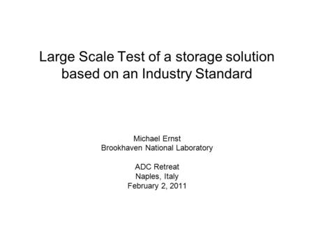Large Scale Test of a storage solution based on an Industry Standard Michael Ernst Brookhaven National Laboratory ADC Retreat Naples, Italy February 2,
