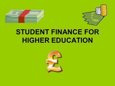 STUDENT FINANCE FOR HIGHER EDUCATION. HOW TO APPLY FOR STUDENT FINANCE? On-line application form www.gov.uk/studentfinance Student Helpline - 0845 300.