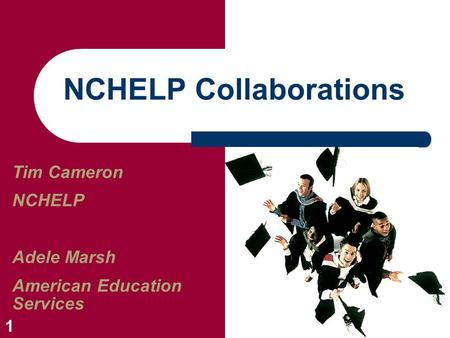 1 NCHELP Collaborations Tim Cameron NCHELP Adele Marsh American Education Services.