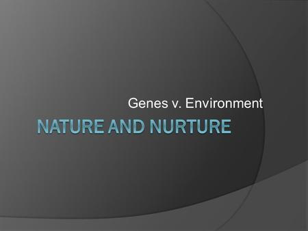 Genes v. Environment. Predispositions  Genes do not determine how we look or act, they predispose us It's a possibility.