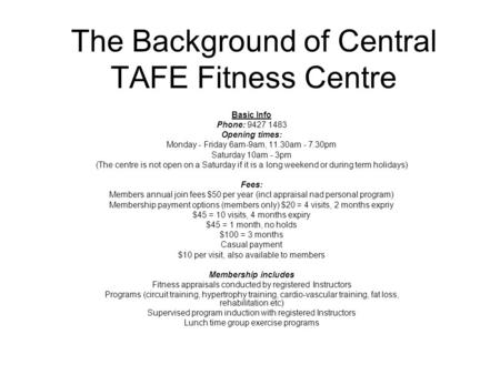 The Background of Central TAFE Fitness Centre Basic Info Phone: 9427 1483 Opening times: Monday - Friday 6am-9am, 11.30am - 7.30pm Saturday 10am - 3pm.
