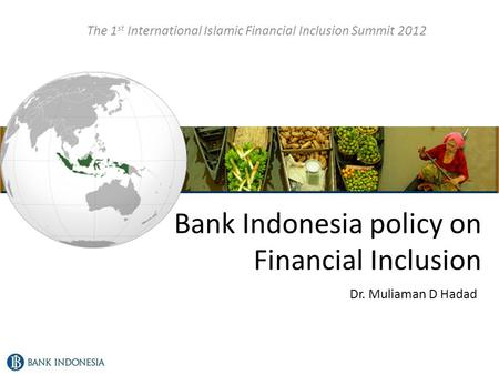 Bank Indonesia policy on Financial Inclusion The 1 st International Islamic Financial Inclusion Summit 2012 Dr. Muliaman D Hadad.