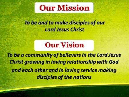 Our Mission To be and to make disciples of our Lord Jesus Christ To be a community of believers in the Lord Jesus Christ growing in loving relationship.