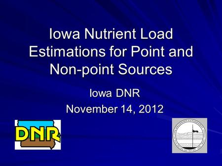 Iowa Nutrient Load Estimations for Point and Non-point Sources Iowa DNR November 14, 2012.