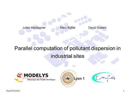ParCFD 20081 Parallel computation of pollutant dispersion in industrial sites Julien Montagnier Marc Buffat David Guibert.