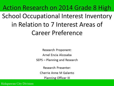 Kidapawan City Division Action Research on 2014 Grade 8 High School Occupational Interest Inventory in Relation to 7 Interest Areas of Career Preference.
