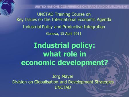 Industrial policy: what role in economic development? Jörg Mayer Division on Globalisation and Development Strategies UNCTAD UNCTAD Training Course on.