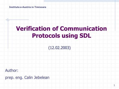 Institute e-Austria in Timisoara 1 Author: prep. eng. Calin Jebelean Verification of Communication Protocols using SDL (12.02.2003)