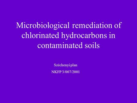 Microbiological remediation of chlorinated hydrocarbons in contaminated soils Széchenyi plan NKFP 3/007/2001.