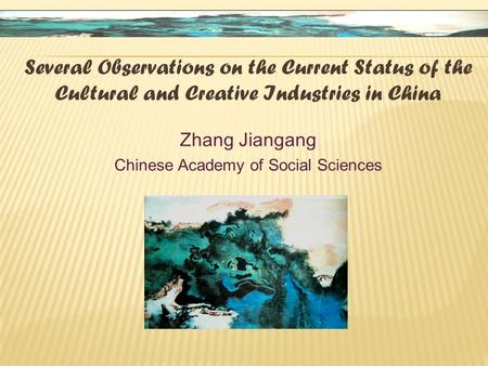 Several Observations on the Current Status of the Cultural and Creative Industries in China Zhang Jiangang Chinese Academy of Social Sciences.