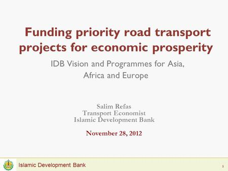 1 Islamic Development Bank Funding priority road transport projects for economic prosperity IDB Vision and Programmes for Asia, Africa and Europe Salim.