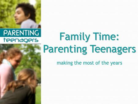Family Time: Parenting Teenagers making the most of the years.