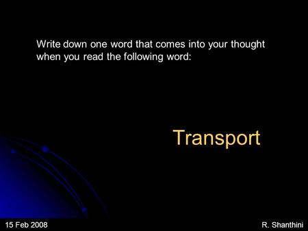 Write down one word that comes into your thought when you read the following word: 15 Feb 2008 R. Shanthini Transport.