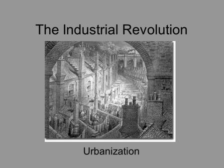 The Industrial Revolution Urbanization. Western Society: –1800 – rural and agragarian –1900 – urban and industrial.