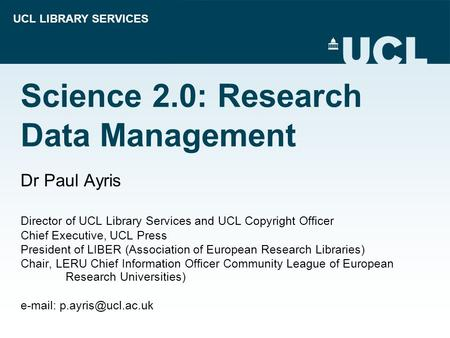 UCL LIBRARY SERVICES Science 2.0: Research Data Management Dr Paul Ayris Director of UCL Library Services and UCL Copyright Officer Chief Executive, UCL.