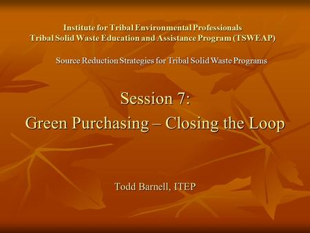 Institute for Tribal Environmental Professionals Tribal Solid Waste Education and Assistance Program (TSWEAP) Session 7: Green Purchasing – Closing the.