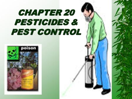 CHAPTER 20 PESTICIDES & PEST CONTROL Chapter Objectives  Define Pesticides  Discuss the Pro's and Con's of Pesticide Use  Understanding of Regulations.