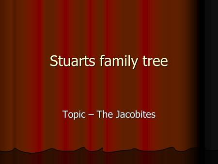 Stuarts family tree Topic – The Jacobites. Bonnie Prince Charlie Name: Charles Edward Stuart Father: James Francis Stuart Mother: Maria Sobieski Born: