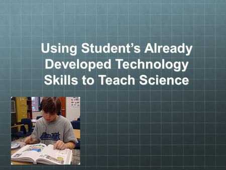 Using Student's Already Developed Technology Skills to Teach Science.