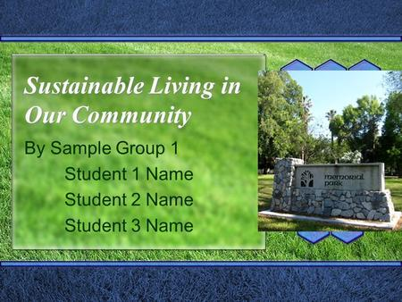 Sustainable Living in Our Community By Sample Group 1 Student 1 Name Student 2 Name Student 3 Name.