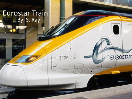 Eurostar Train By: S. Ray. Eurostar is a high-speed railway service connecting London with Paris and Brussels. All its trains traverse the Channel Tunnel.