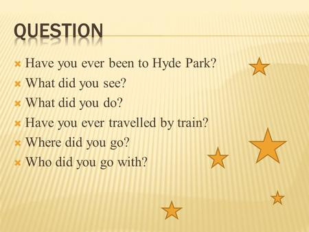  Have you ever been to Hyde Park?  What did you see?  What did you do?  Have you ever travelled by train?  Where did you go?  Who did you go with?