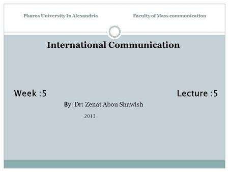 Pharos University In Alexandria Faculty of Mass communication International Communication Week :5 Lecture :5 B y: Dr: Zenat Abou Shawish 2013.