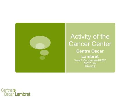 Activity of the Cancer Center Centre Oscar Lambret 3 rue F. Combemale BP307 59020 Lille FRANCE.