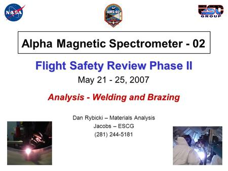 Alpha Magnetic Spectrometer - 02 Flight Safety Review Phase II May 21 - 25, 2007 Analysis - Welding and Brazing Dan Rybicki – Materials Analysis Jacobs.