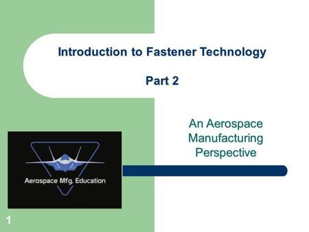An Aerospace Manufacturing Perspective Introduction to Fastener Technology Part 2 1.