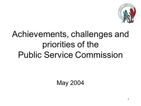 1 Achievements, challenges and priorities of the Public Service Commission May 2004.