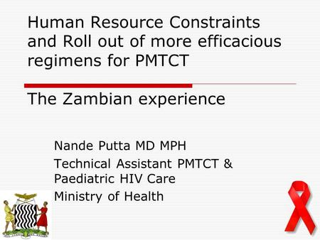 Human Resource Constraints and Roll out of more efficacious regimens for PMTCT The Zambian experience Nande Putta MD MPH Technical Assistant PMTCT & Paediatric.